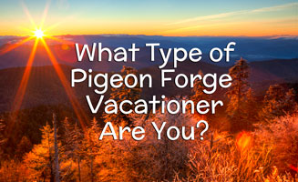 What Type of Pigeon Forge Vacationer Are You?: Click to read more.